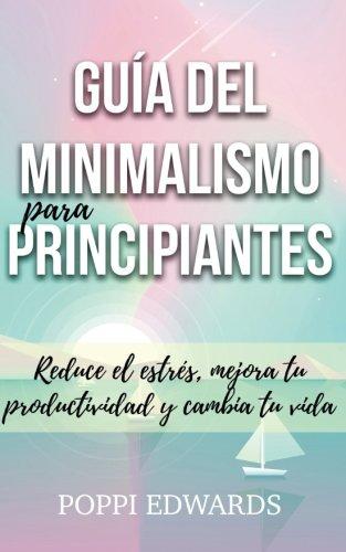 Guia del minimalismo para principiantes: Reduce el estres, mejora tu productividad y cambia tu vida (Spanish Edition) [Poppi Edwards] (Tapa Blanda)