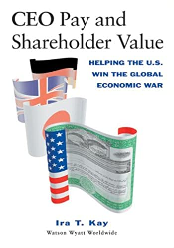 CEO Pay and Shareholder Value: Helping the U.S. Win the Global Economic War