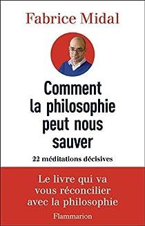 Comment la philosophie peut nous sauver : 22 méditations décisives par Midal