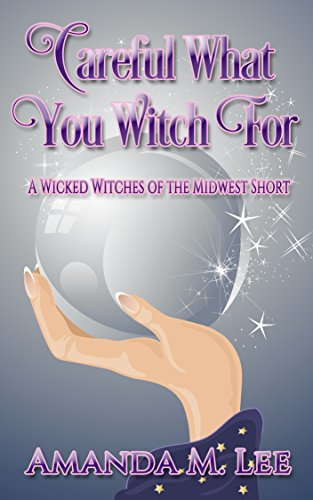 - Careful What You Witch For: A Wicked Witches of the Midwest Short