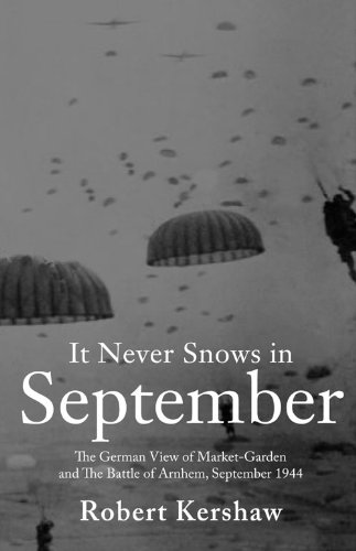 It Never Snows in September: The German View of Market-Garden and the Battle of Arnhem, September 1944: The German View of Market-Garden and the Battle of Arnhem September 1944