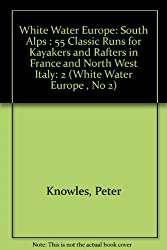 White Water Europe: South Alps : 55 Classic Runs for Kayakers and Rafters in France and North West Italy: 2 (White Water Europe , No 2)