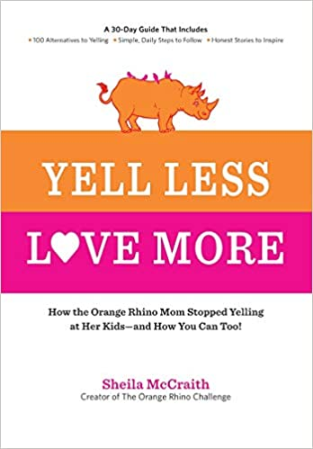 Yell Less Love More How The Orange Rhino Mom Stopped Yelling At