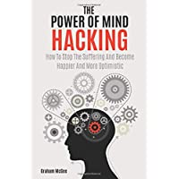 The Power Of Mind Hacking: How To Stop The Suffering And Become Happier And More...