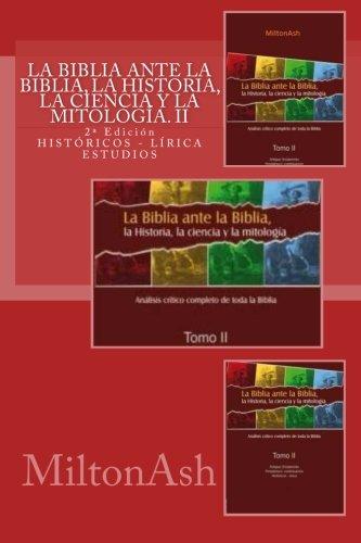 La Biblia ante la Biblia, la Historia, la ciencia y la mitología: Estudio crítico completo de toda la Biblia. AT: Histór