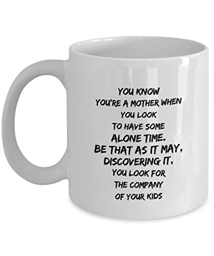 You Know You'Re A Mother When You Look To Have Some Alone Time. Be That As It May, Discovering It, You Look For The Company Of Your Kids, 11Oz Coffee