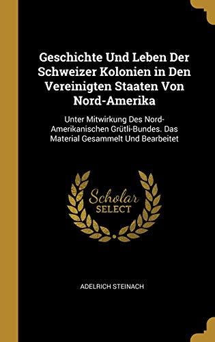 Geschichte Und Leben Der Schweizer Kolonien in Den Vereinigten Staaten Von Nord-Amerika: Unter Mitwirkung Des Nord-Amerikanischen Grütli-Bundes. Das Material Gesammelt Und Bearbeitet