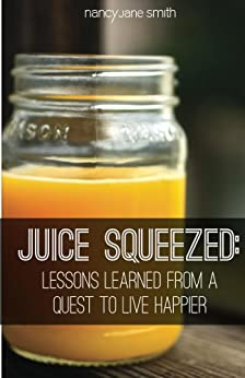 Juice Squeezed: Lessons Learned from a Quest to Live Happier by [Smith, Nancy Jane]
