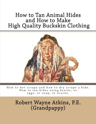 How to Tan Animal Hides and How to Make High Quality Buckskin ()