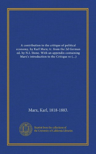 A contribution to the critique of political economy, by Karl Marx; tr. from the 2d German ed. by N.I. Stone. With an appendix containing Marx's ... published among his posthumous papers
