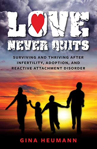 Love Never Quits: Surviving and Thriving After Infertility, Adoption and Reactive Attachment Disorder by [Heumann, Gina]