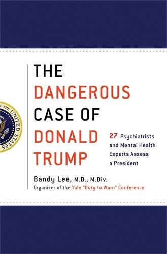 The Dangerous Case of Donald Trump: 27 Psychiatrists and Mental Health Experts Assess a President cover