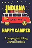 Indiana Makes Me A Happy Camper: A Camping And Hiking Journal Notebook For Recording Campsite and Hiking Information Open Format Suitable For Travel ... Field Notes. 114 pages 6 by 9 Convenient Size