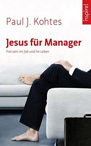 Jesus für Manager: Frei sein im Job und im Leben Gebundenes Buch – 18. Februar 2008 Paul J Kohtes Kamphausen Media GmbH 3899011422 Wirtschaft / Management