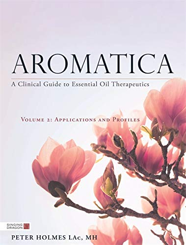 Aromatica: A Clinical Guide to Essential Oil Therapeutics. Volume 2: Applications and Profiles