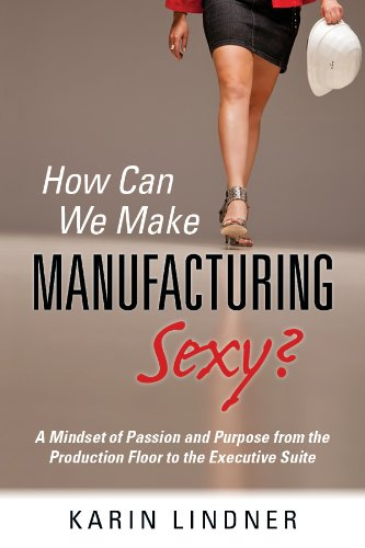 Purpose Floor - How Can We Make Manufacturing Sexy? A Mindset of Passion and Purpose from the Production Floor to the Executive Suite
