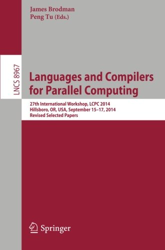 Languages and Compilers for Parallel Computing: 27th International Workshop, LCPC 2014, Hillsboro, OR, USA, September 15-17, 2014, Revised Selected Papers (Lecture Notes in Computer Science) by Springer