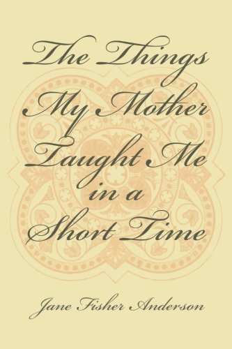 Read Online The Things My Mother Taught Me in a Short Time PDF
