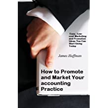 How to Promote and Market Your accounting Practice: Easy, Low-cost Marketing and Promotion Ideas You Can Start Using Today