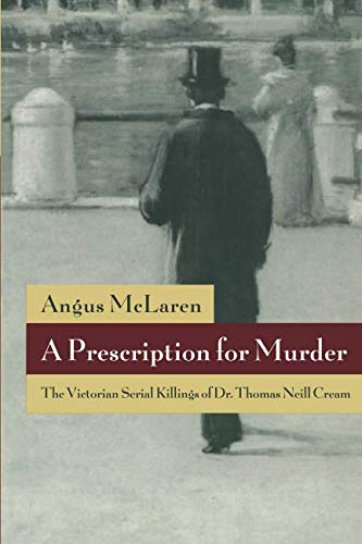 A Prescription for Murder: The Victorian Serial Killings of Dr. Thomas Neill Cream (The Chicago Series on Sexuality, History, and Society) ()