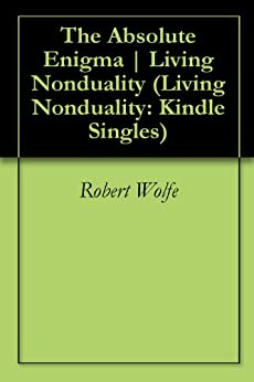 The Absolute Enigma | Living Nonduality (Living Nonduality: Kindle Singles) by [Wolfe, Robert]