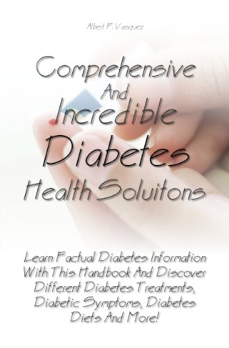 Comprehensive And Incredible Diabetes Health Solutions: Learn Factual Diabetes Information With This Handbook And Discover Different Diabetes Treatments, Diabetic Symptoms, Diabetes Diets And More!