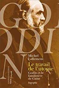 Le Travail de l'utopie: Godin et le Familistère de Guise. Biographie par Michel Lallement