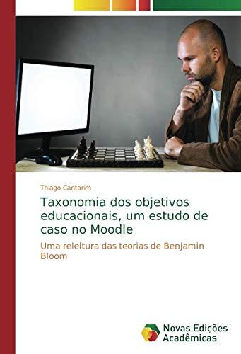 Read Online Taxonomia dos objetivos educacionais, um estudo de caso no Moodle: Uma releitura das teorias de Benjamin Bloom (Portuguese Edition) ebook