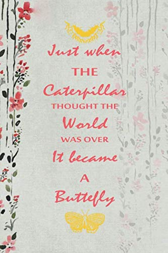 Just When The Caterpillar Thought The World Was Over It Became A Buttefly: Blank Lined Notebook ( Butterfly ) (Gray And Flower) -
