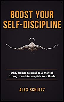 Boost Your Self-Discipline: Daily Habits to Build Your Mental Strength and Accomplish Your Goals by [Schultz, Alex]