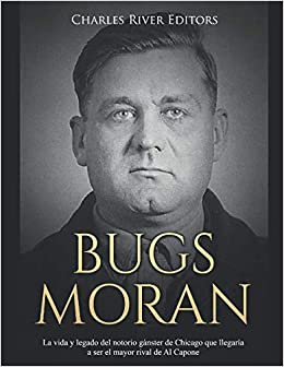 Bugs Moran: La vida y legado del notorio gánster de Chicago que llegaría a ser el mayor rival de Al Capone (Spanish Edition): Charles River Editors, ...