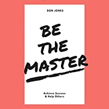 Be the Master: Achieve Success & Help Others Audiobook by Don Jones Narrated by Don Jones