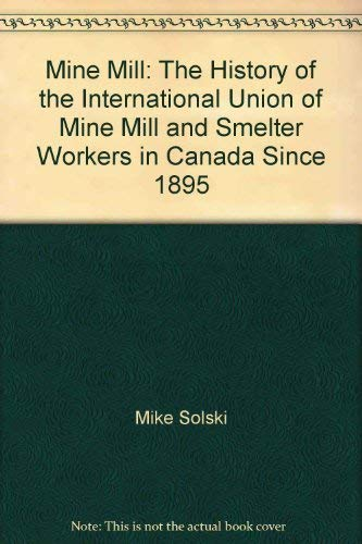 Mine Mill: The history of the International Union of Mine, Mill, and Smelter Workers in Canada since 1895