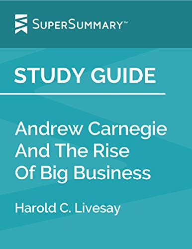 Study Guide: Andrew Carnegie And The Rise Of Big Business by Harold C. Livesay (SuperSummary)