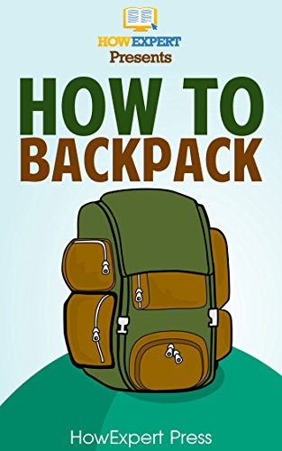How To Backpack: Your Step-By-Step Guide To Backpacking