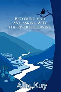 Becoming Mad and Asking Why the River is Flowing