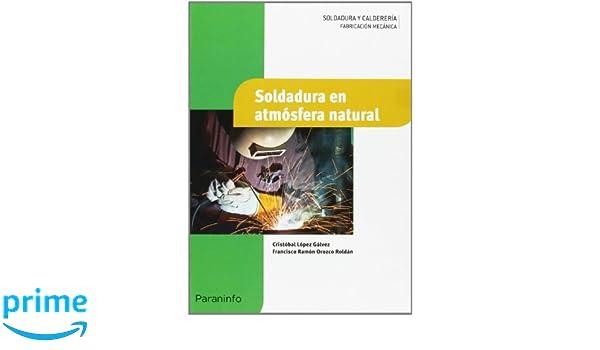 Soldadura en atmósfera natural: Amazon.es: FRANCISCO RAMÓN OROZCO ROLDÁN, CRISTOBAL LÓPEZ GÁLVEZ: Libros