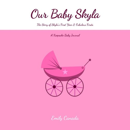 Our Baby Skyla, The Story of Skyla's First Year and Fabulous Firsts, A Keepsake Baby Journal