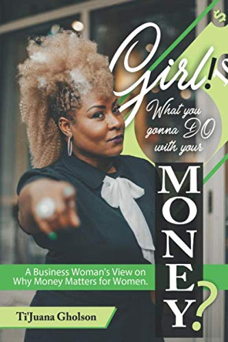 Girl, WHAT you gonna DO with your MONEY?: A Business Woman's View on Why Money Matters for Women