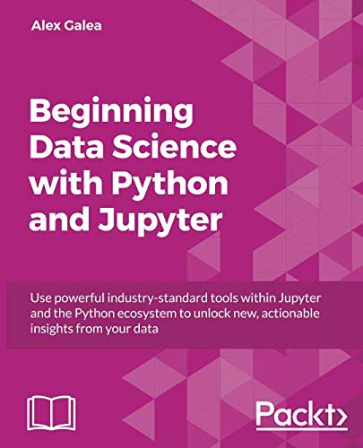 Beginning Data Science with Python and Jupyter: Use powerful tools to unlock actionable insights from data
