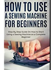 How to Use a Sewing Machine for Beginners: Step By Step Guide On How to Start Using a Sewing Machine as a Complete Beginner