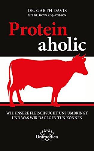 Proteinaholic: Wie unsere Fleischsucht uns umbringt und was wir dagegen tun können