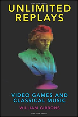 Unlimited Replays: Video Games and Classical Music (Oxford Music