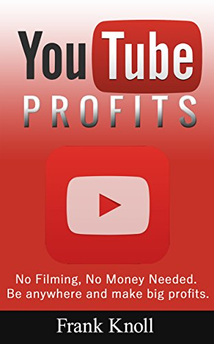 YouTube: YouTube Profits How to Create a Successful YouTube Channel No Filming, No Money Needed, Secrets Revealed, Marketing, Entrepreneurship and Business: ... Profits, No Filming) (English Edition)