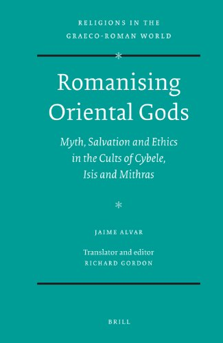 Romanising Oriental Gods: Myth, Salvation and Ethics in the Cults of Cybele, Isis and Mithras (Religions in the Graeco-Roman World)