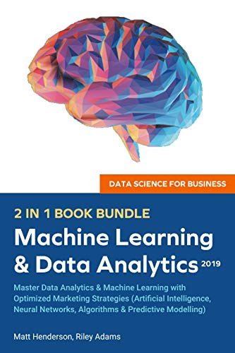Data Science for Business 2019 (2 BOOKS IN 1): Master Data Analytics & Machine Learning with Optimized Marketing Strategies (Artificial Intelligence, Neural ... Networks, Algorithms & Predictive Modelling (Best Predictive Analytics Tools)