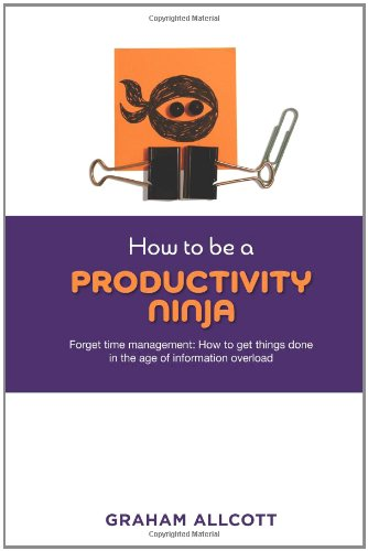How to be a Productivity Ninja: Forget Time Management: How to Get Things Done in the Age of Information Overload