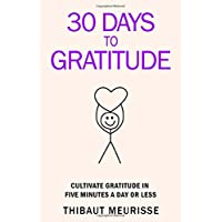 30 Days to Gratitude: Cultivate Gratitude in Five Minutes a Day or Less (365 Days to Change Your Life)