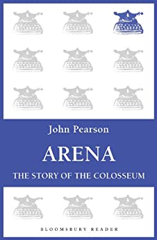 Arena: The Story of the Colosseum (Bloomsbury Reader) by [Pearson, John]