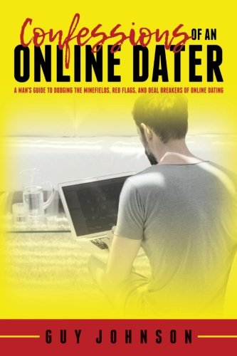 Confessions Of An Online Dater: A Man's Guide to Dodging the Minefields, Red Flags, and Deal Breakers of Online Dating (Standing In The Scratch Line)